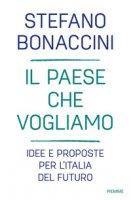 Il Paese che vogliamo. Idee e proposte per l'Italia del futuro - Bonaccini Stefano