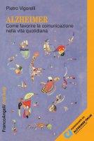 Alzheimer. Come favorire la comunicazione nella vita quotidiana - Pietro Vigorelli