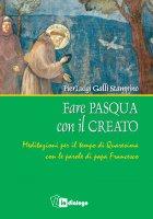 Fare Pasqua con il creato. Meditazione per il tempo di Quaresima a partire dalla parole di papa Francesco. - P. Luigi Galli Stampino