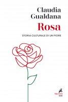 Rosa. Storia culturale di un fiore - Claudia Gualdana