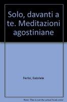 Solo, davanti a te. Meditazioni agostiniane - Ferlisi Gabriele