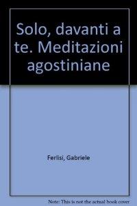 Copertina di 'Solo, davanti a te. Meditazioni agostiniane'