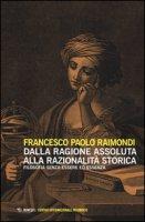 Dalla ragione assoluta alla razionalità storica. Filosofia senza essere ed essenza - Raimondi Francesco Paolo