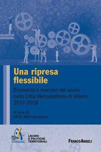 Copertina di 'Una ripresa flessibile. Economia e mercato del lavoro nella Città Metropolitana di Milano 2017-2018'