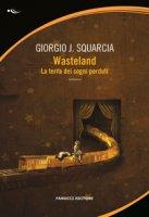 Wasteland. La terra dei sogni perduti - Squarcia Giorgio J.