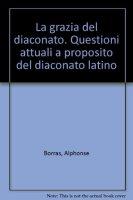La grazia del diaconato. Questioni attuali a proposito del diaconato latino - Borras Alphonse, Pottier Bernard