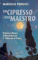 """Cipresso per maestro. Profezia e Mistero di Renzo Buricchi il """"Tabaccaio d Prato"""". (Un) - Marcello Pierucci"""
