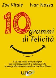 Copertina di '10 grammi di felicità. Il dr. Joe Vitale rivela i segreti dei suoi insegnamenti e della sua vita in una profonda conversazione con Ivan Nossa'