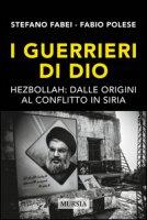 I guerrieri di Dio. Hezbollah: dalle origini al conflitto in Siria - Fabei Stefano, Polese Fabio