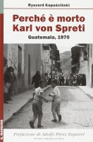 Perché è morto Karl von Spreti. Guatemala, 1970 - Ryszard Kapuscinski