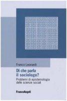 Di che parla il sociologo? Problemi di epistemologia delle scienze sociali - Franco Leonardi