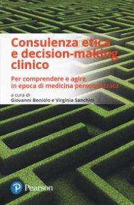 Copertina di 'Consulenza etica e decision-making clinico. Per comprendere e agire in epoca di medicina personalizzata'