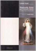 Misericordia divina per il mondo intero. La mistica di s. Faustina Kowalska - Grygiel Ludmila