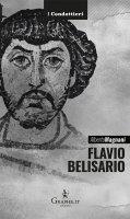 Flavio Belisario. Il generale di Giustiniano. - Alberto Magnani