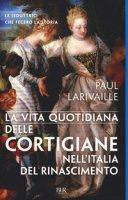 La vita quotidiana delle cortigiane nell'Italia del Rinascimento - Larivaille Paul
