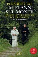 Benedetto XVI. I miei anni sul monte - Rita Capecchi, Anna Maria Conti, Alessandra Marra