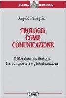 Teologia come comunicazione. Riflessione preliminare fra complessità e globalizzazione - Pellegrini Angelo