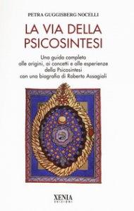 Copertina di 'La via della psicosintesi. Una guida completa alle origini, ai concetti e alle esperienze della psicosintesi con una biografia di Roberto Assagioli'