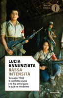 Bassa intensità. Salvador 1983. Il conflitto civile che ha anticipato le guerre moderne - Annunziata Lucia