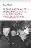 Il governo e la Chiesa in Polonia di fronte alla diplomazia vaticana (1945-1978) - Wójcik Pawel