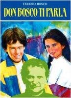 Don Bosco ti parla. Sessanta riflessioni sprirituali ricavate dalle opere di San Giovanni Bosco, trascritte e rielaborate per i ragazzi di oggi - Bosco Teresio