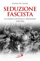 Seduzione fascista. La Chiesa cattolica e Mussolini 1919-1923 - Valerio De Cesaris