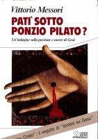 Patì sotto Ponzio Pilato? Un'indagine sulla passione e morte di Gesù - Messori Vittorio