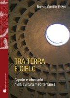 Tra terra e il cielo. Cupole e obelischi nella cultura mediterranea - Santillo Frizell Barbro