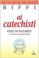 Ai catechisti. Gesù di Nazaret: la fortuna di appartenergli - Biffi Giacomo