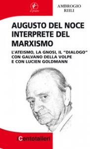 """Copertina di 'Augusto Del Noce interprete del marxismo. L'ateismo, la gnosi, il """"dialogo"""" con Galvano Della Volpe e con Lucien Goldmann'"""