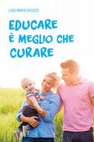 Educare è meglio che curare - Luigi M. Epicoco