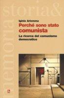 Perché sono stato comunista. La ricerca del comunismo democratico - Ariemma Iginio