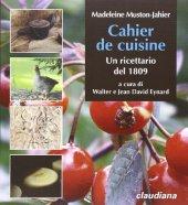 Cahier de cuisine. Un ricettario del 1809 - Madeleine Muston Jahier