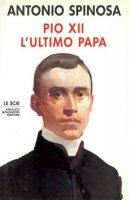 Pio XII. L'ultimo papa - Spinosa Antonio