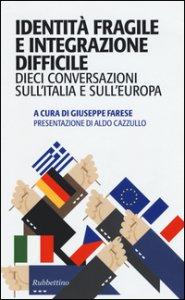 Copertina di 'Identità fragile e integrazione difficile. Dieci conversazioni sull'Italia e sull'Europa'