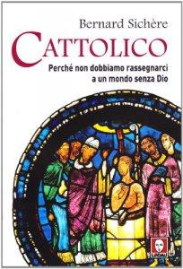 Copertina di 'Cattolico. Perché non dobbiamo rassegnarci a un mondo senza Dio'