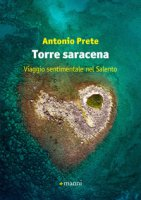 Torre saracena. Viaggio d'autore nel Salento - Prete Antonio