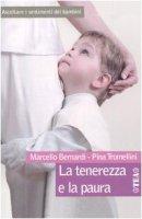La tenerezza e la paura. Ascoltare i sentimenti dei bambini - Bernardi Marcello,  Tromellini Pina
