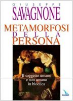 Metamorfosi della persona. Il soggetto umano e non umano in bioetica - Savagnone Giuseppe