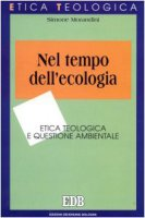 Nel tempo dell'ecologia. Etica teologica e questione ambientale - Morandini Simone