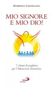 Copertina di 'Mio Signore e mio Dio! 7 schemi di preghiera per l'adorazione eucaristica'