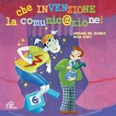 Che invenzione la comunicazione! - Rosa Stipo, Adriana Del Giudice