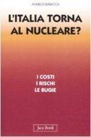 L'Italia torna al nucleare? I costi, i rischi, le bugie - Baracca Angelo