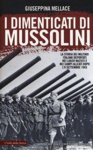 Copertina di 'I dimenticati di Mussolini. La storia dei militari italiani deportati nei lager nazisti e nei campi alleati dopo l'8 settembre 1943'