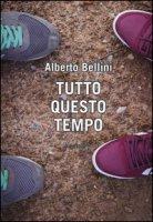 Tutto questo tempo - Bellini Alberto