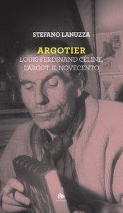 Copertina di 'Argotier. Louis-Ferdinand Céline, l'Argot, il Novecento'