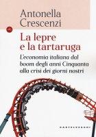 Lepre e la tartaruga. L'economia italiana dal boom degli anni '50 alla crisi dei giorni nostri. (La) - Antonella Crescenzi