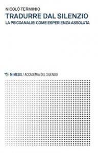 Copertina di 'Tradurre dal silenzio. La psicoanalisi come esperienza assoluta'