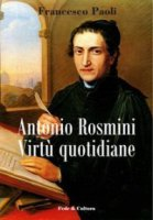 Antonio Rosmini. Virtù quotidiane - Paoli Francesco
