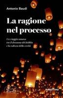 La ragione nel processo. Un viaggio umano tra il dramma del dubbio e la cultura della verità - Baudi Antonio